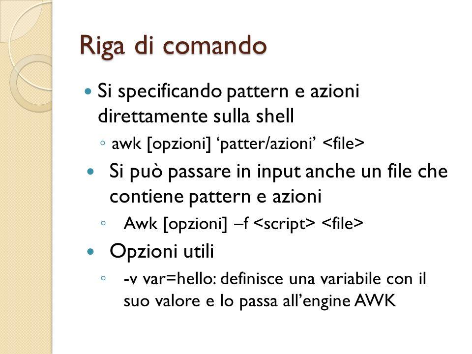 Riga di comando Si specificando pattern e azioni direttamente sulla shell. awk [opzioni] 'patter/azioni' <file>